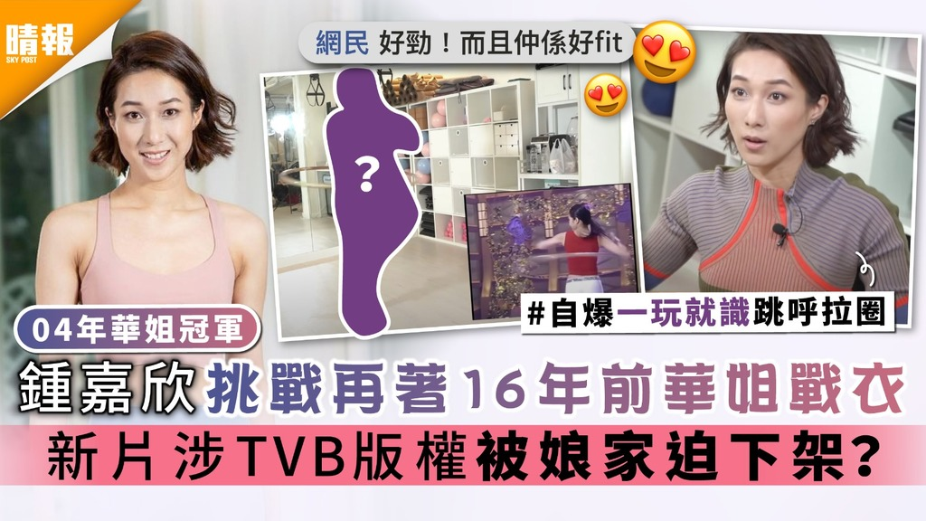 04年華姐冠軍|鍾嘉欣挑戰再著16年前華姐戰衣 新片涉TVB版權被娘家迫下架?