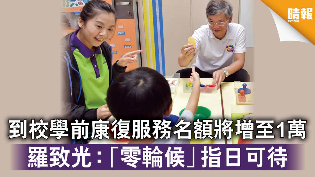 特殊學童|到校學前康復服務名額將增至1萬 羅致光:「零輪候」指日可待