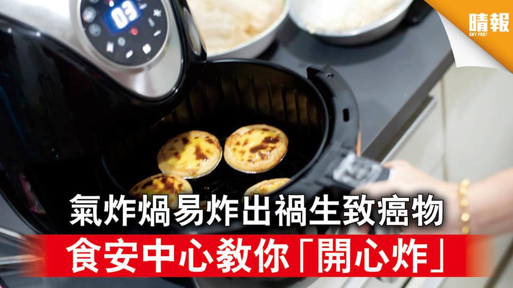 食物安全|氣炸煱易炸出禍 過熱恐生致癌物 食安中心教你「開心炸」