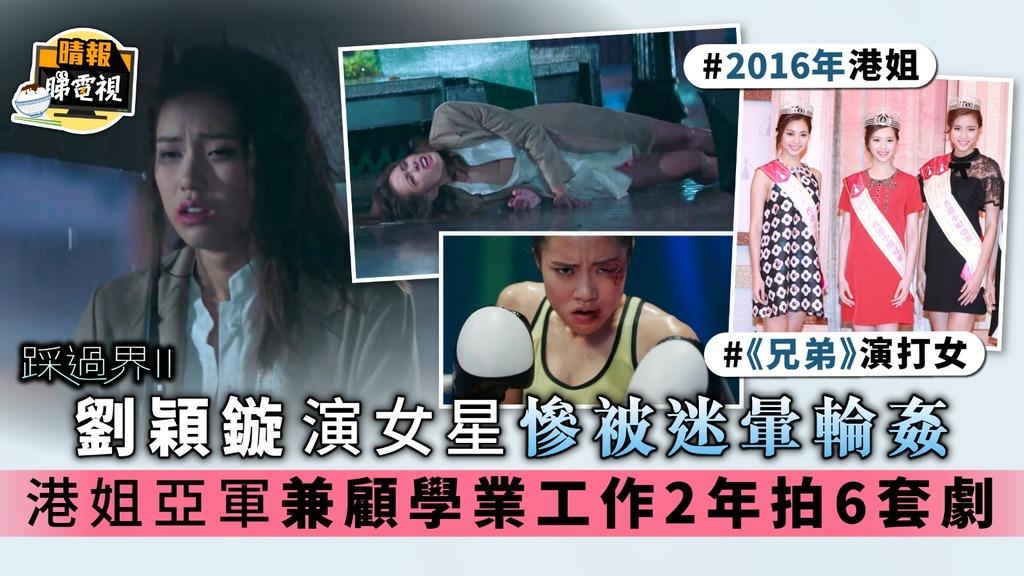 踩過界II|劉穎鏇演女星慘被迷暈輪姦 港姐亞軍兼顧學業工作2年拍6套劇