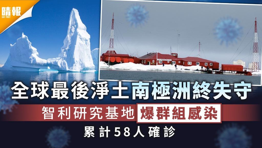 新冠肺炎|全球最後淨土南極洲失守 智利研究基地爆群組感染累計58人確診