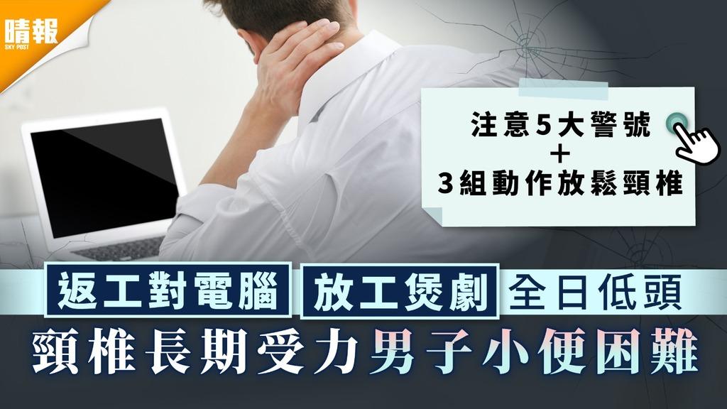 低頭族 返工對電腦放工煲劇全日低頭 頸椎長期受力男子小便困難【3組動作放鬆頸椎】