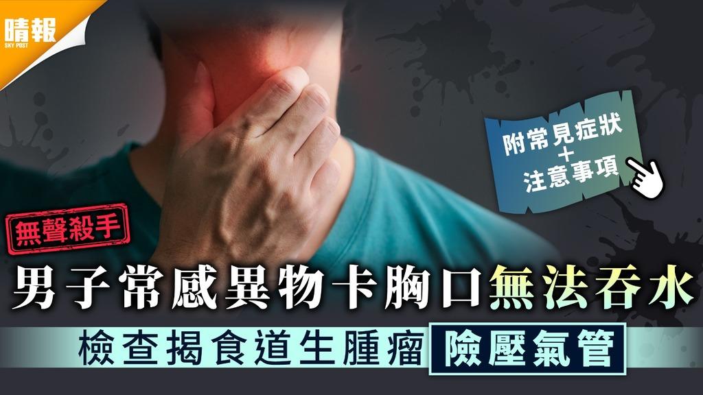 無聲殺手|男子常感異物卡胸口無法吞水 檢查揭患食道癌3期險壓氣管