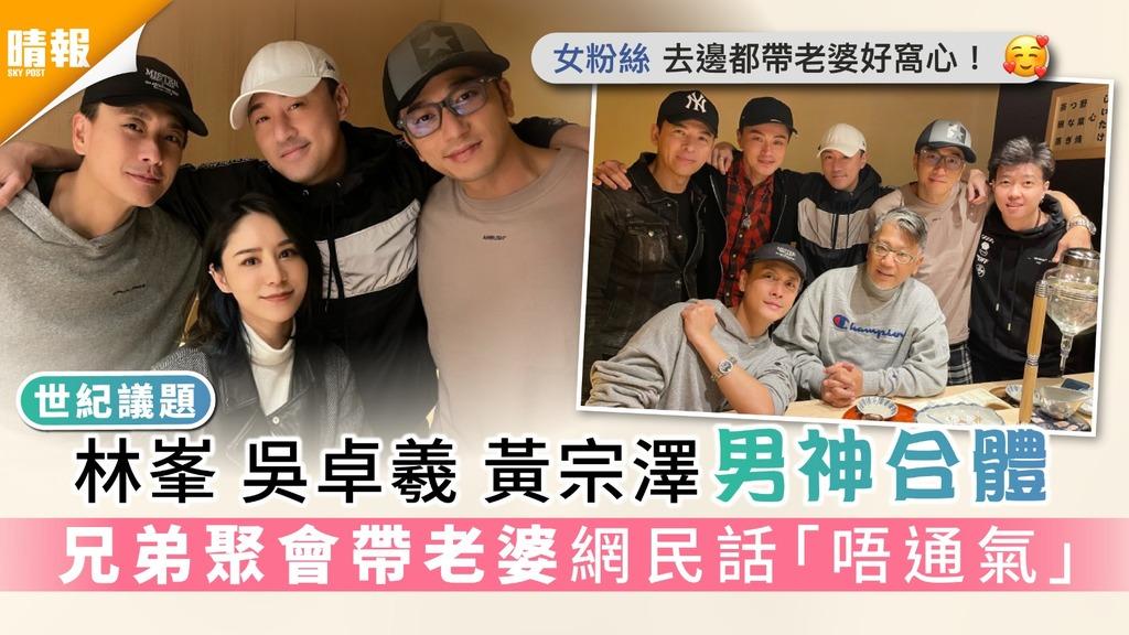 世紀議題︳林峯吳卓羲黃宗澤男神合體 兄弟聚會帶老婆網民話「唔通氣」