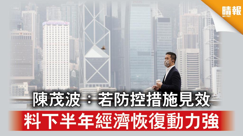 經濟復甦|陳茂波:若防控措施見效 料下半年經濟恢復動力強