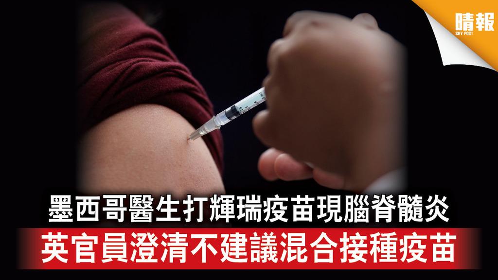 新冠疫苗|墨西哥醫生打輝瑞疫苗現腦脊髓炎 英官員澄清不建議混合接種疫苗