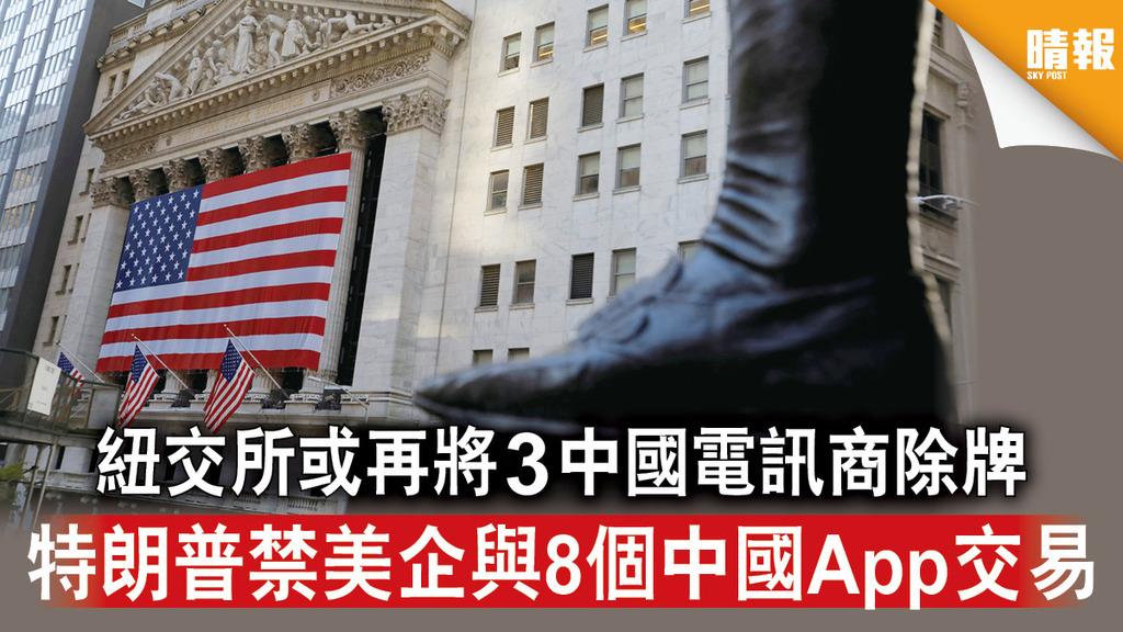 中美角力 紐交所或再將3中國電訊商除牌 特朗普禁美企與8個中國App交易