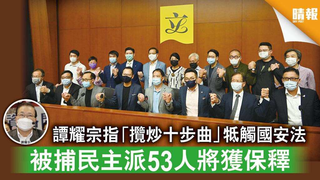 香港國安法 譚耀宗指「攬炒十步曲」牴觸國安法 被捕民主派53人將獲保釋