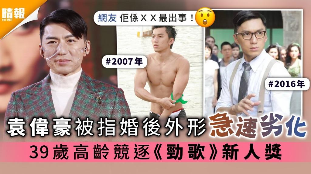袁偉豪被指婚後外形急速劣化 39歲高齡競逐《勁歌》新人獎