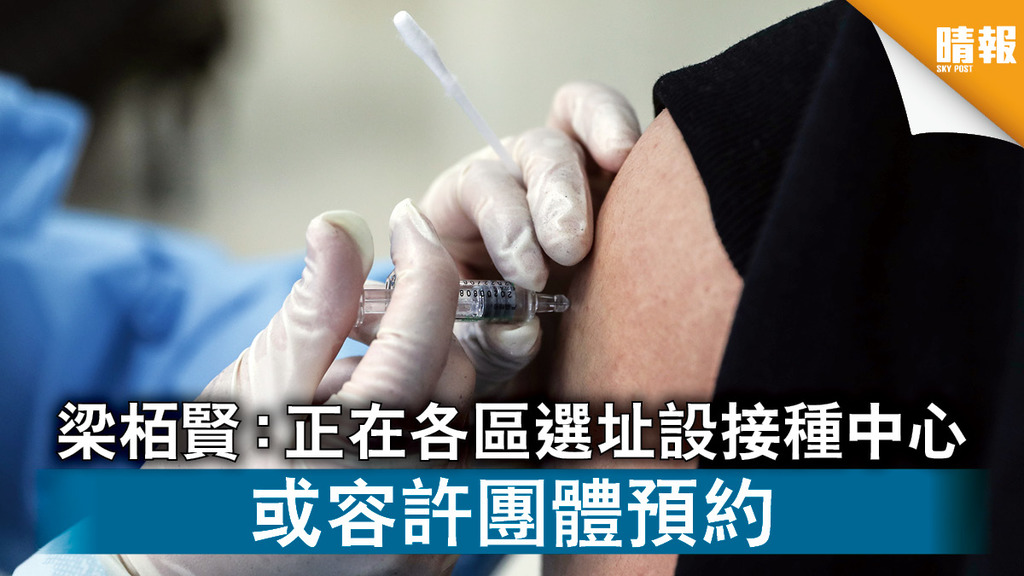 新冠疫苗|梁栢賢:正在各區選址設接種中心 或容許團體預約