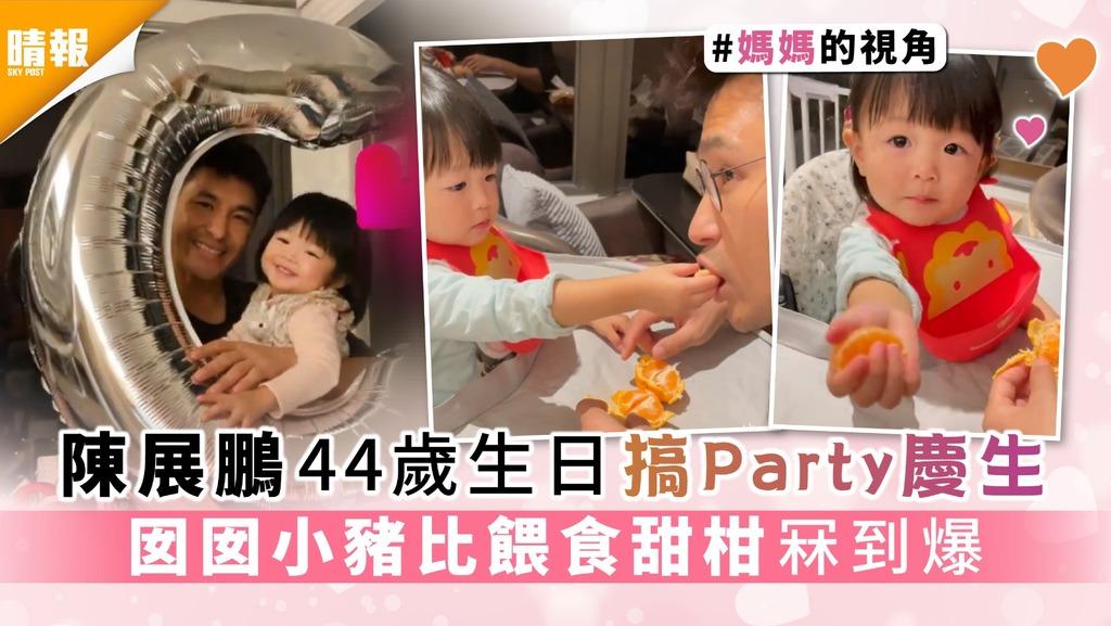 老婆單文柔呷醋?│陳展鵬44歲生日搞Party慶生 囡囡小豬比餵食甜柑冧到爆
