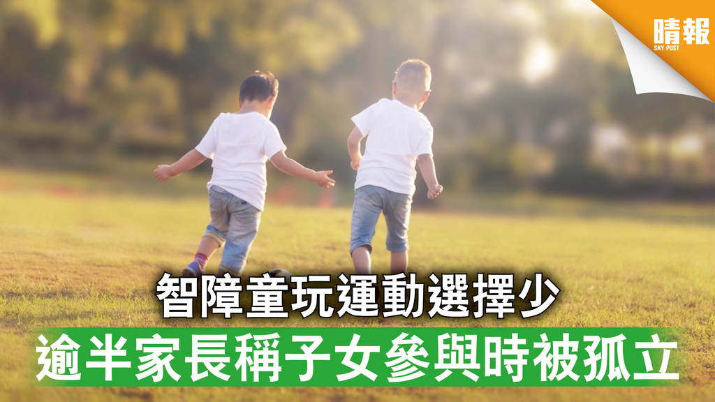 社區參與|智障童玩運動選擇少 逾半家長稱子女參與時被孤立