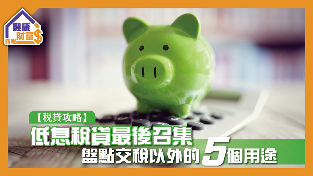 【稅貸攻略】低息稅貸最後召集 盤點交稅以外的5個用途