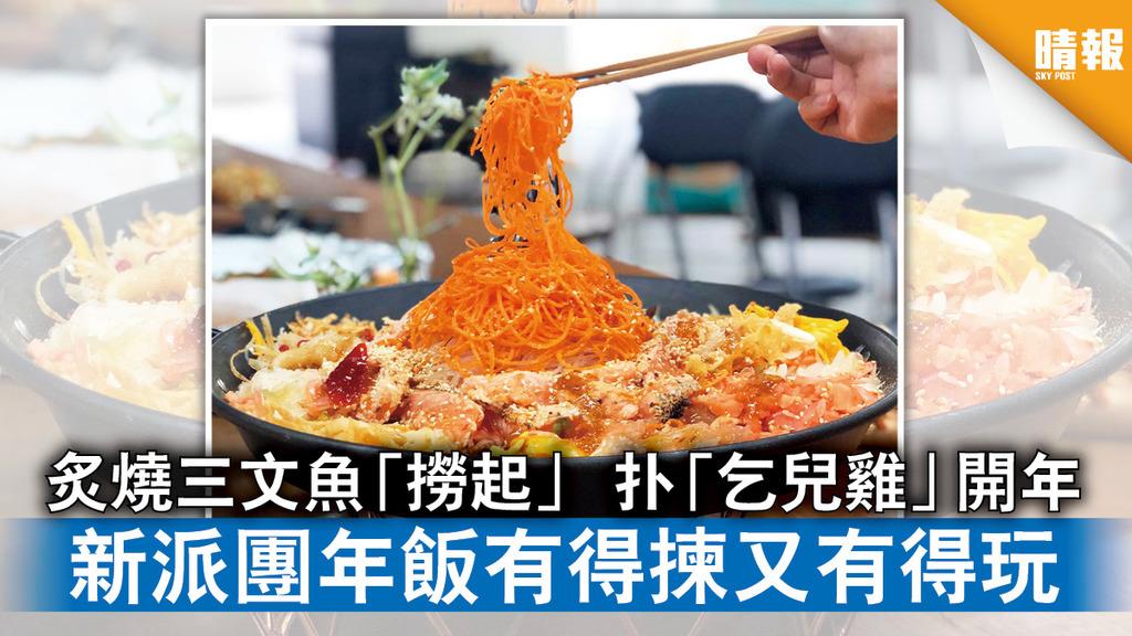 精明消費|炙燒三文魚「撈起」 扑「乞兒雞」開年 新派團年飯有得揀又有得玩