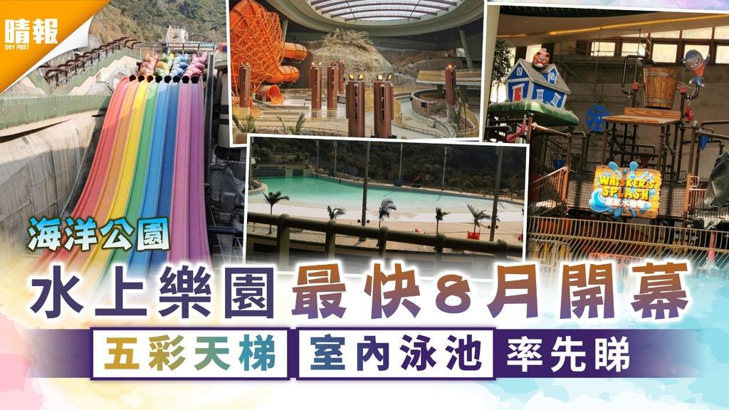 海洋公園|水上樂園最快8月開幕 五彩天梯室內泳池率先睇