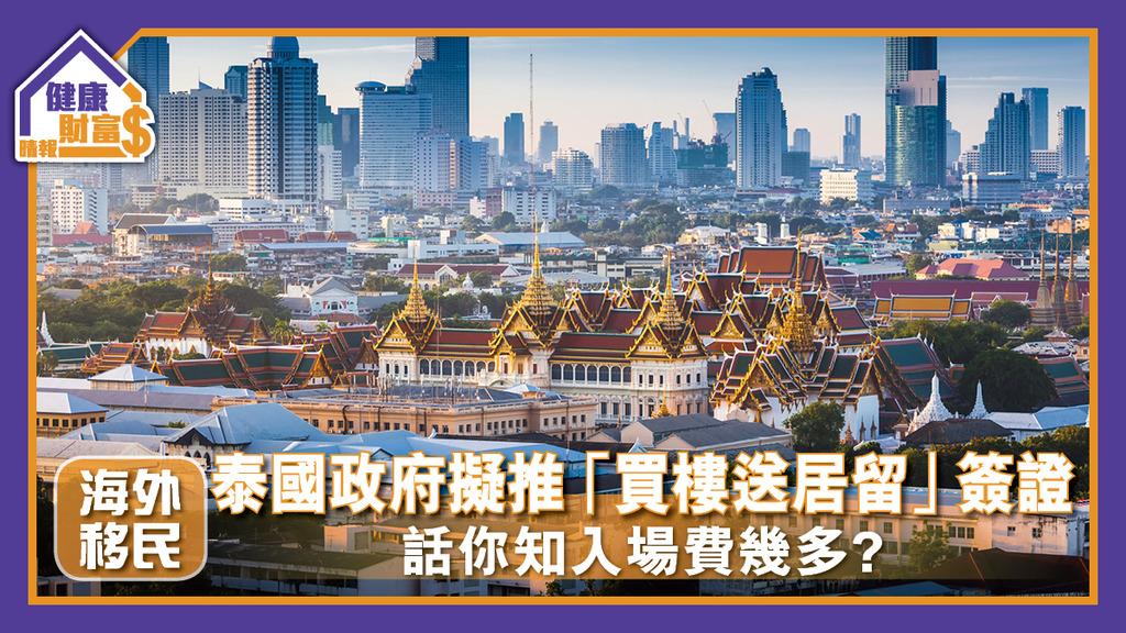 【海外移民】泰國政府擬推「買樓送居留」簽證 話你知入場費幾多?