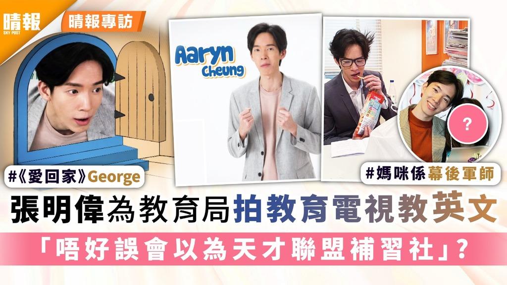 《愛回家》George│張明偉為教育局拍教育電視教英文 「唔好誤會以為天才聯盟補習社」