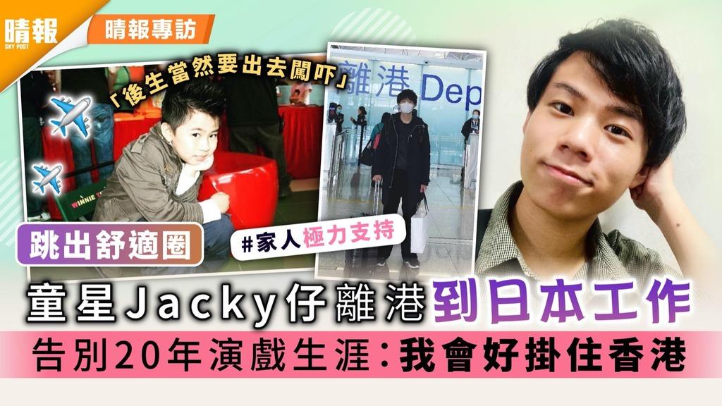 跳出舒適圈|童星Jacky仔離港到日本工作 告別20年演戲生涯:我會掛住香港