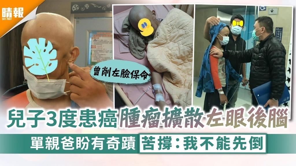 父愛如山|兒子3度患癌腫瘤擴散左眼後腦 單親爸盼有奇蹟苦撐:我不能先倒