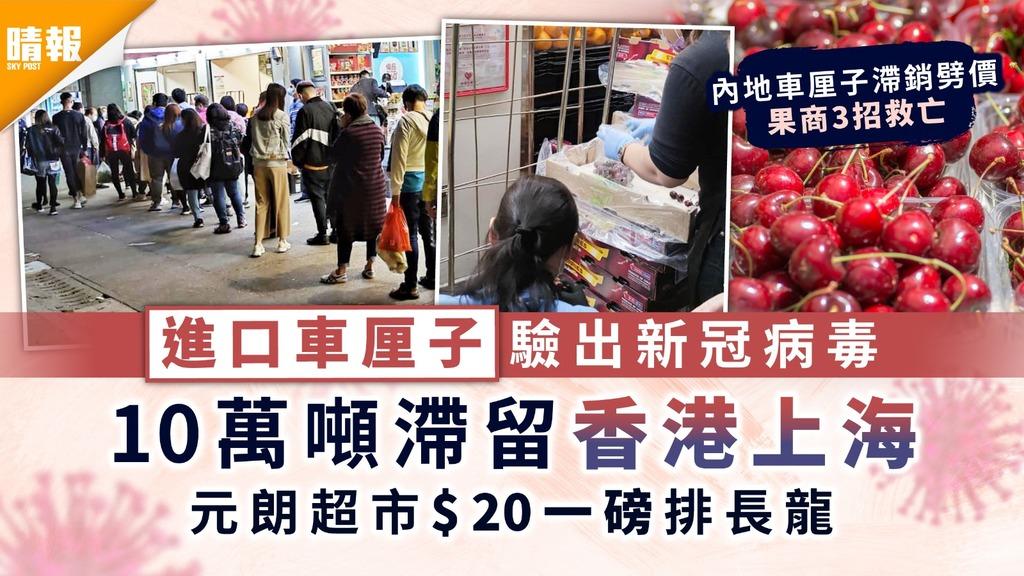 新冠肺炎|進口車厘子驗出新冠病毒 10萬噸滯留香港上海 元朗超市$20一磅排長龍