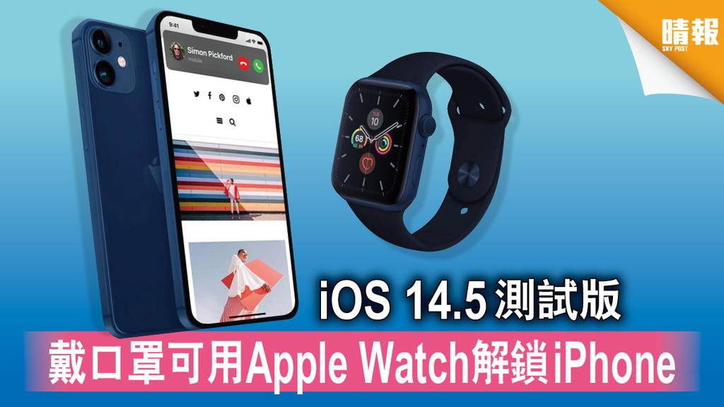軟件更新|iOS 14.5測試版 戴口罩可用Apple Watch解鎖iPhone
