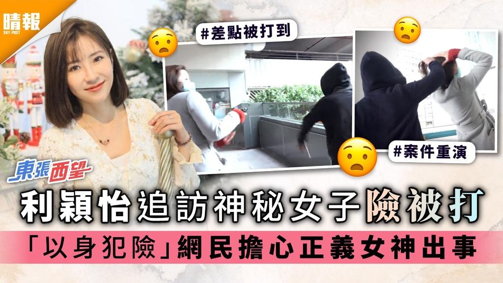 《東張西望》|利穎怡追訪神秘女子險被打 「以身犯險」網民擔心正義女神出事