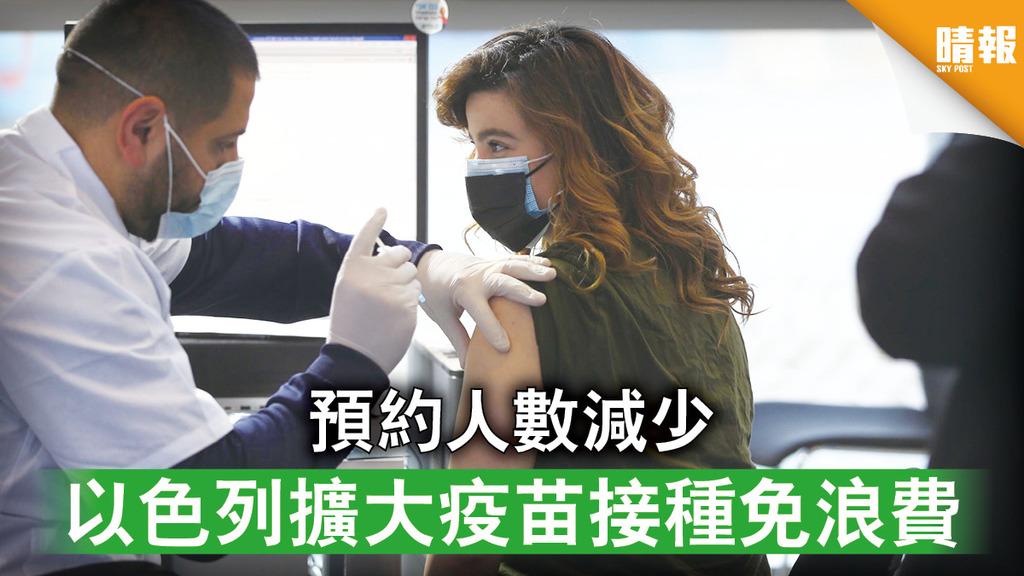 新冠疫苗|預約人數減少 以色列擴大疫苗接種免浪費