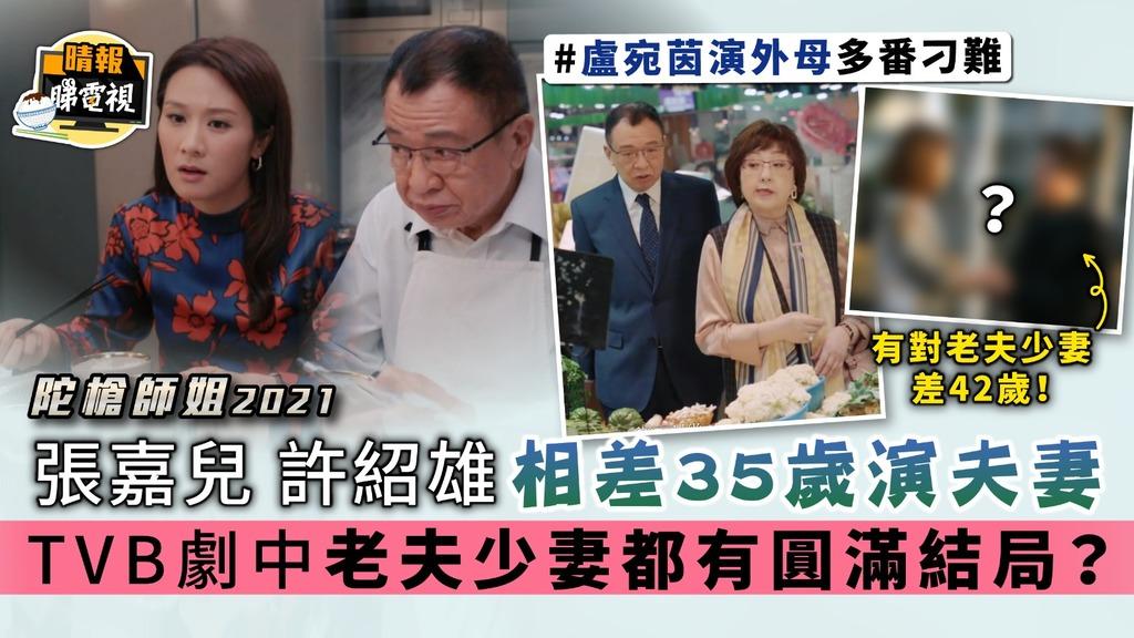 陀槍師姐2021 許紹雄張嘉兒相差35歲演夫妻 TVB劇中老夫少妻都有圓滿結局?