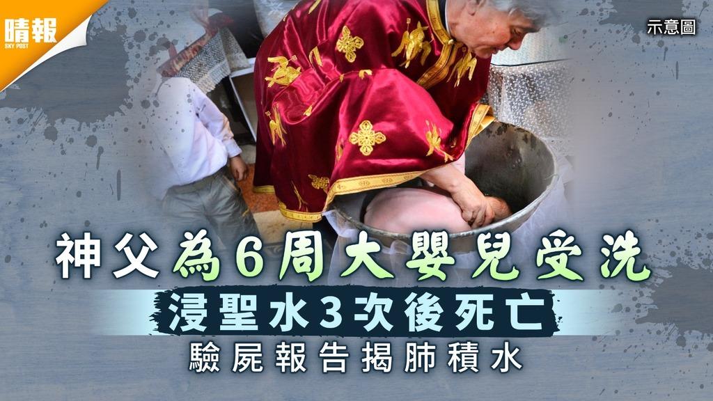 嬰兒受洗|神父為6周大嬰兒受洗 浸聖水3次後死亡驗屍報告揭肺積水