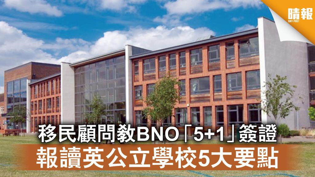 海外移民|移民顧問教BNO「5+1」簽證 報讀英公立學校5大要點