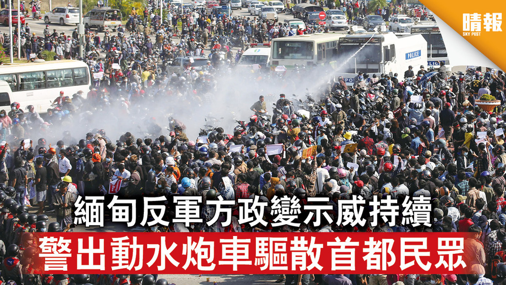緬甸政變|緬甸反軍方政變示威持續 警出動水炮車驅散首都民眾
