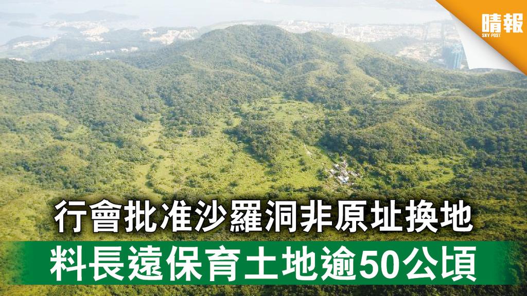 生態保育|行會批准沙羅洞非原址換地 料長遠保育土地逾50公頃(多圖)