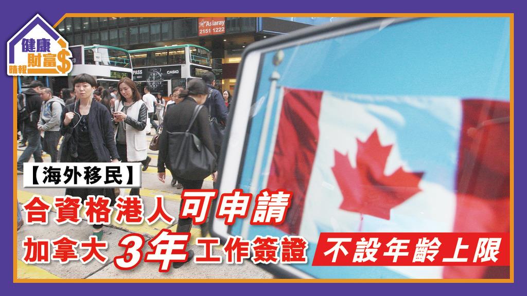 【海外移民】合資格港人可申請加拿大3年工作簽證 不設年齡上限