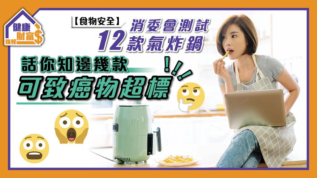 【食物安全】消委會測試12款氣炸鍋 話你知邊幾款可致癌物超標