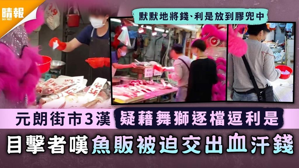 元朗街市3漢疑藉舞獅逐檔逗利是 目擊者嘆魚販被迫交出血汗錢