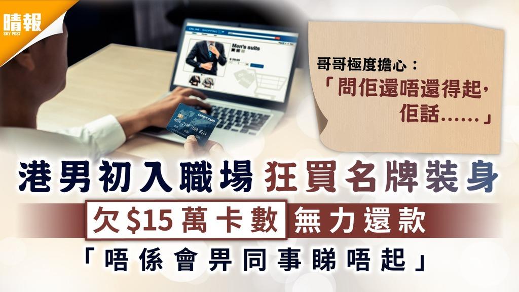 名牌卡奴 港男初入職場狂買名牌裝身 欠$15萬卡數無力還款 「唔係會畀同事睇唔起」