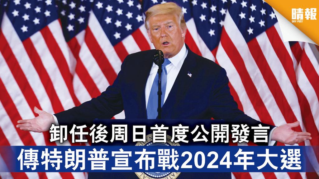捲土重來|卸任後周日首度公開發言 傳特朗普宣布戰2024年大選
