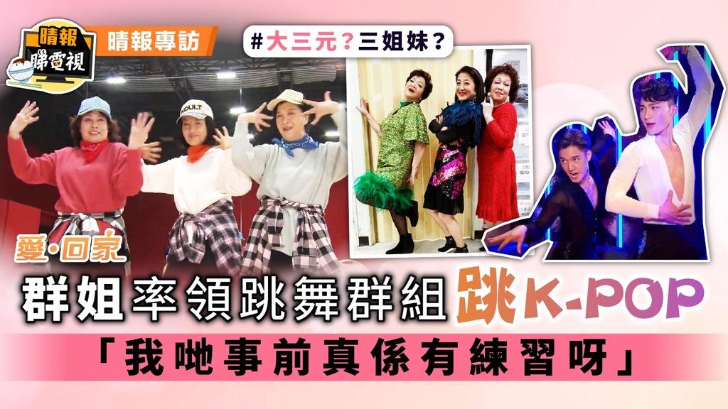 《愛回家》群姐率領跳舞群組跳K-POP 「我哋事前真係有練習呀」