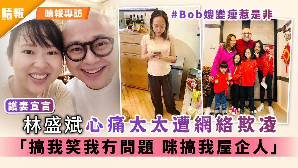 護妻宣言︳Bob林盛斌心痛太太遭網絡欺凌 「搞我笑我冇問題 咪搞我屋企人」