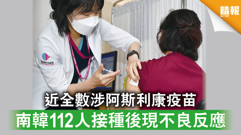 新冠疫苗|近全數涉阿斯利康疫苗 南韓112人接種後現不良反應