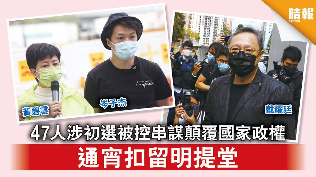 香港國安法|47人涉初選被控串謀顛覆國家政權 通宵扣留明提堂