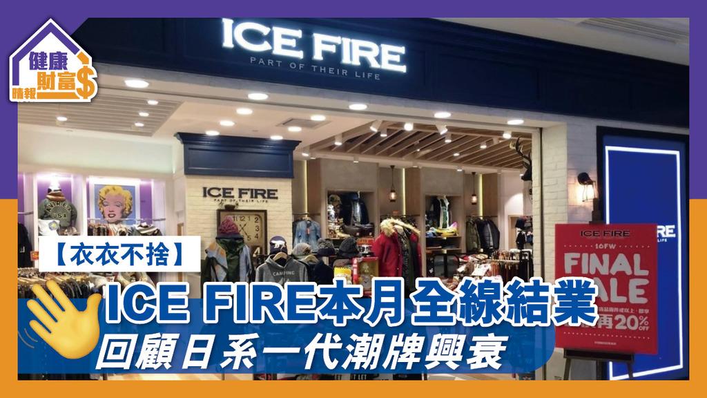 【衣衣不捨】ICE FIRE本月全線結業 回顧日系一代潮牌興衰