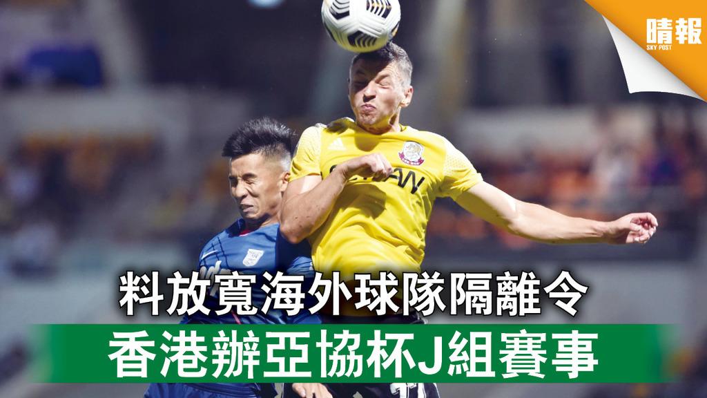 新冠肺炎 料放寬海外球隊隔離令 香港辦亞協杯J組賽事