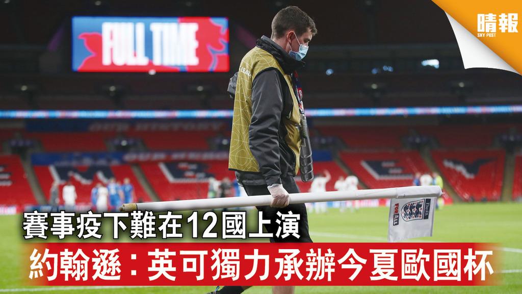 新冠肺炎|賽事疫下難在12國上演 約翰遜︰英可獨力承辦今夏歐國杯