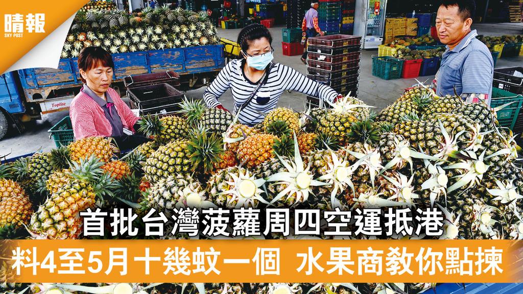 精明消費|首批台灣菠蘿周四空運抵港 料4至5月十幾蚊一個 水果商教你點揀