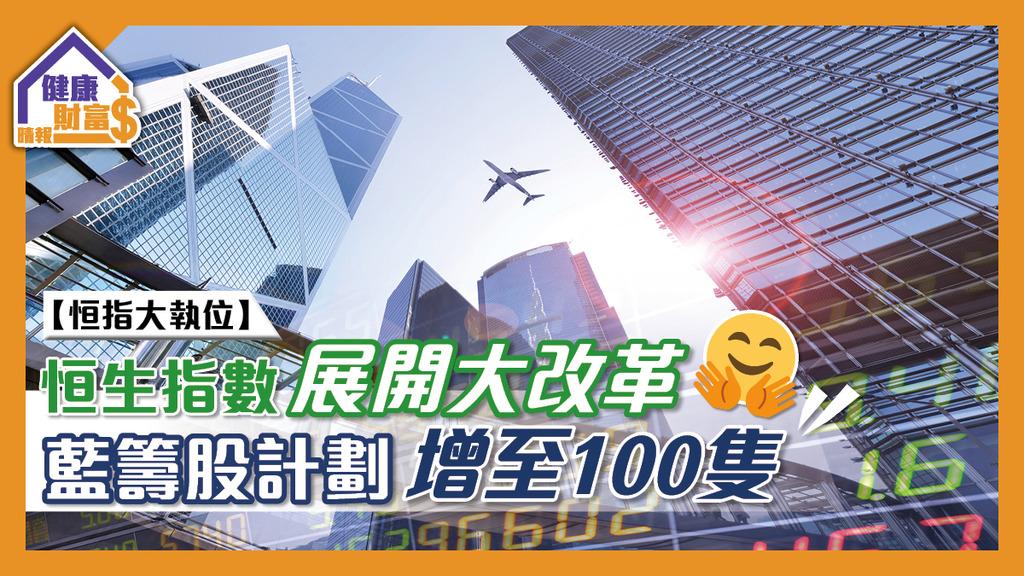 【恒指大執位】恒生指數展開大改革 藍籌股計劃增至100隻