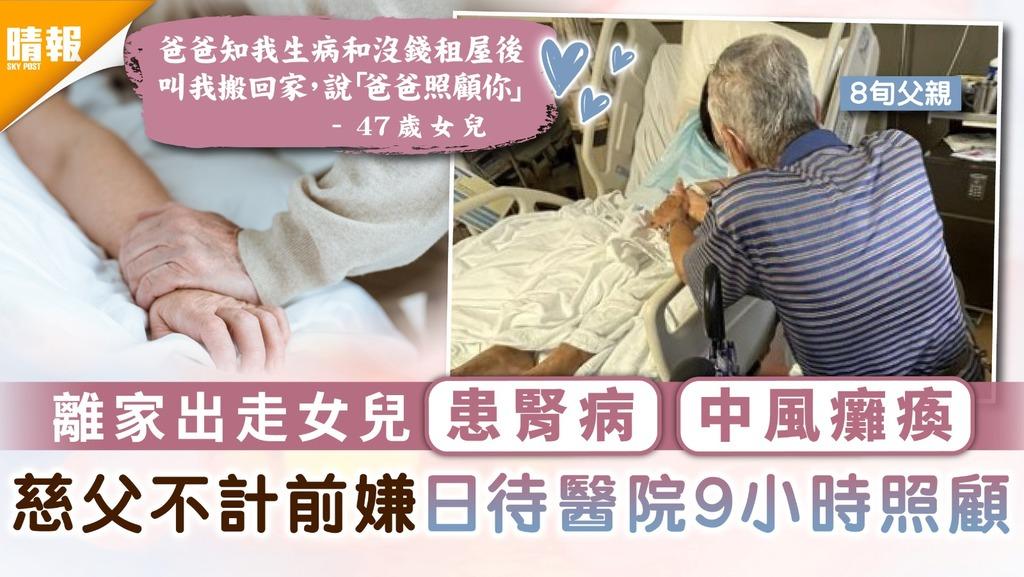 父女情深|離家出走女兒患腎病中風癱瘓 慈父不計前嫌日待醫院9小時照顧