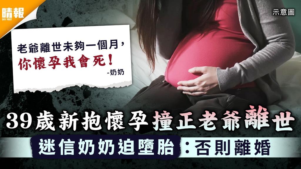 無情奶奶|39歲新抱懷孕撞正老爺離世 迷信奶奶迫墮胎:否則離婚