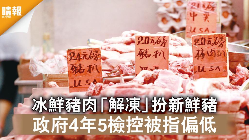 食物安全|冰鮮豬肉「解凍」扮新鮮豬 政府4年5檢控被指偏低