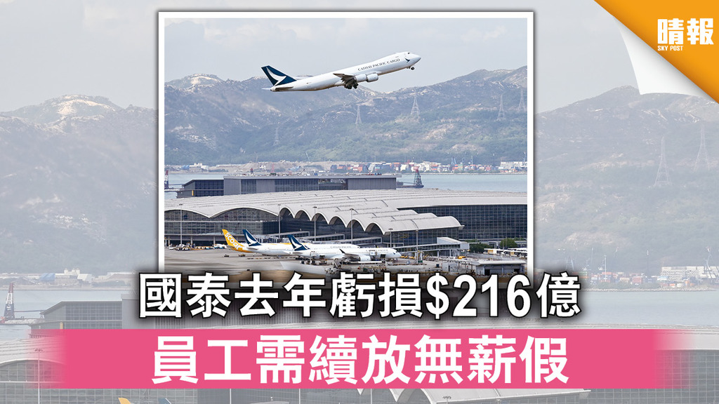 國泰航空|國泰去年虧損$216億 員工需續放無薪假